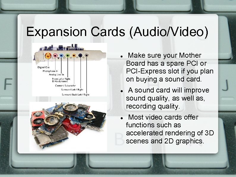 Expansion Cards (Audio/Video) Make sure your Mother Board has a spare PCI or PCI-Express