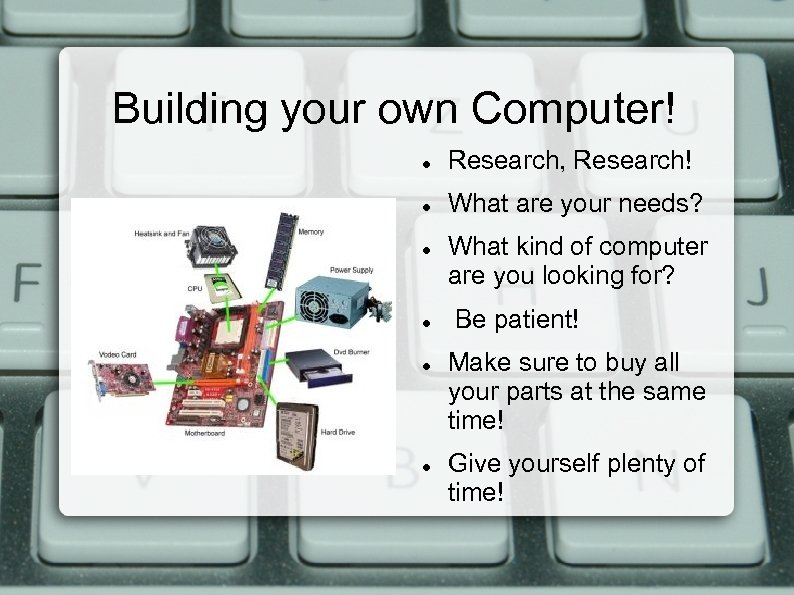 Building your own Computer! Research, Research! What are your needs? What kind of computer