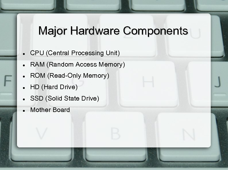 Major Hardware Components CPU (Central Processing Unit) RAM (Random Access Memory) ROM (Read-Only Memory)