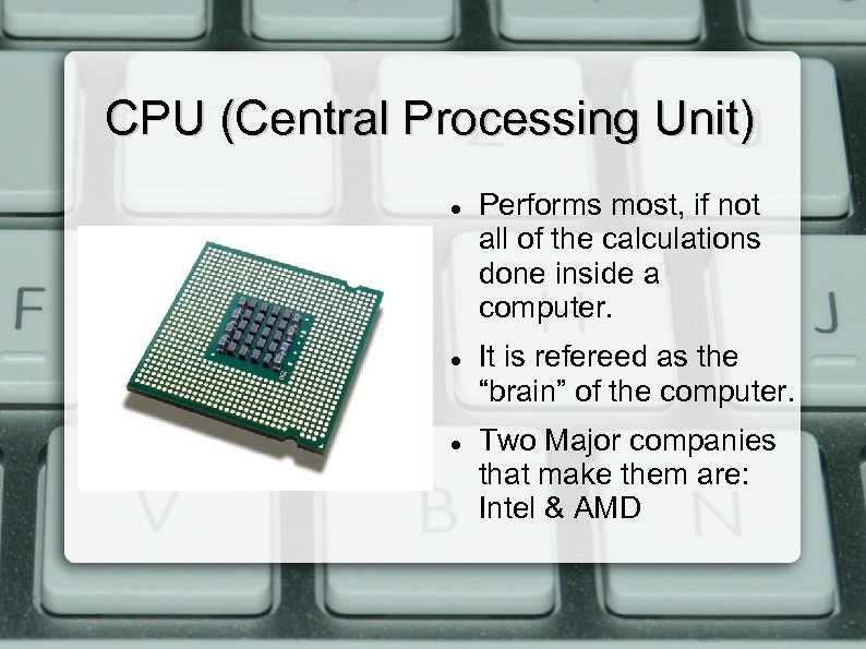 CPU (Central Processing Unit) Performs most, if not all of the calculations done inside