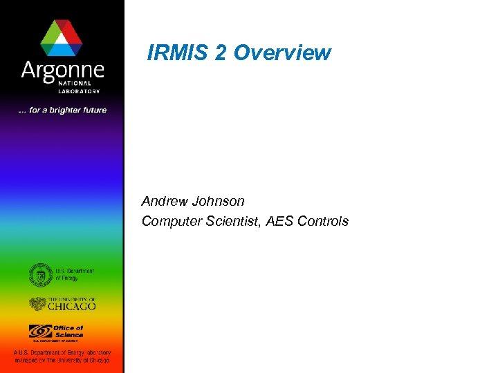 IRMIS 2 Overview Andrew Johnson Computer Scientist, AES Controls