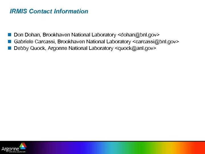 IRMIS Contact Information Don Dohan, Brookhaven National Laboratory <dohan@bnl. gov> Gabriele Carcassi, Brookhaven National
