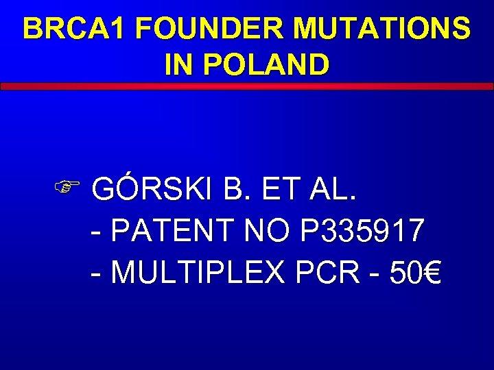 BRCA 1 FOUNDER MUTATIONS IN POLAND F GÓRSKI B. ET AL. - PATENT NO