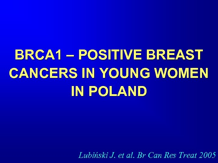 BRCA 1 – POSITIVE BREAST CANCERS IN YOUNG WOMEN IN POLAND Lubiński J. et