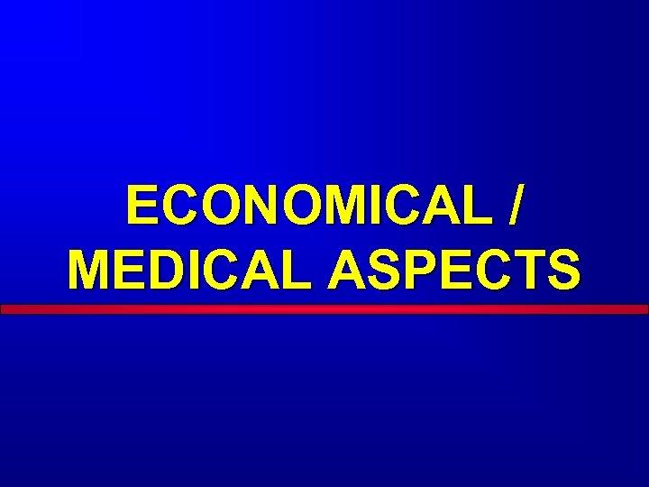 ECONOMICAL / MEDICAL ASPECTS