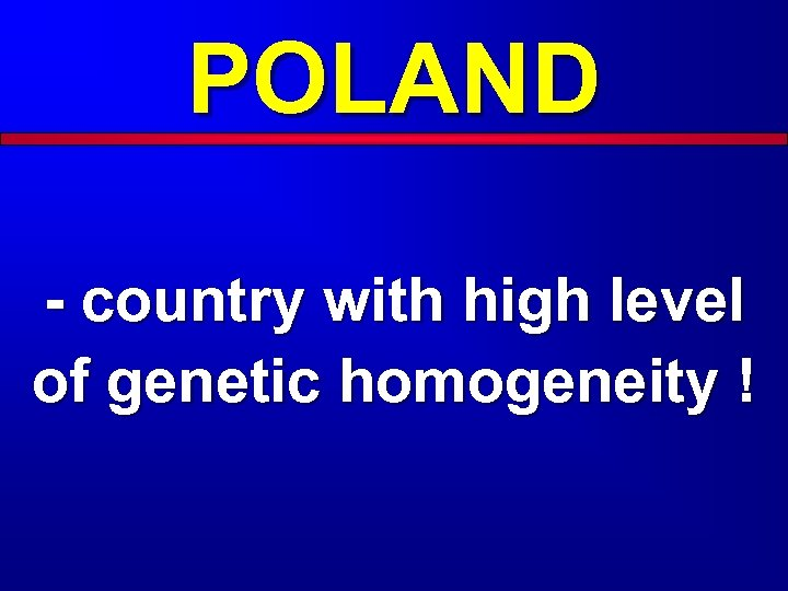 POLAND - country with high level of genetic homogeneity !