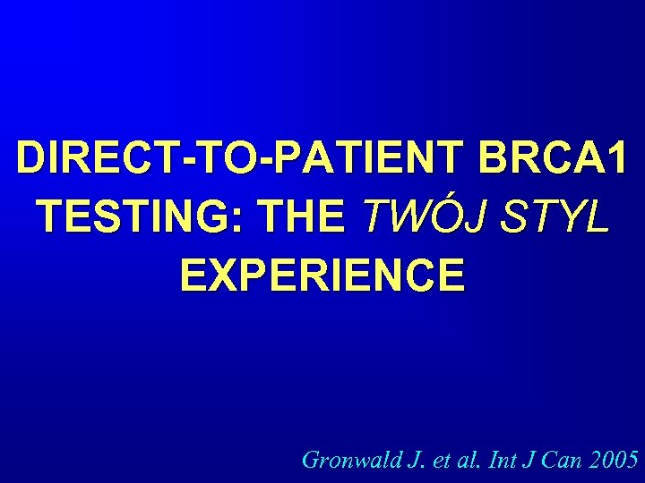 DIRECT-TO-PATIENT BRCA 1 TESTING: THE TWÓJ STYL EXPERIENCE Gronwald J. et al. Int J