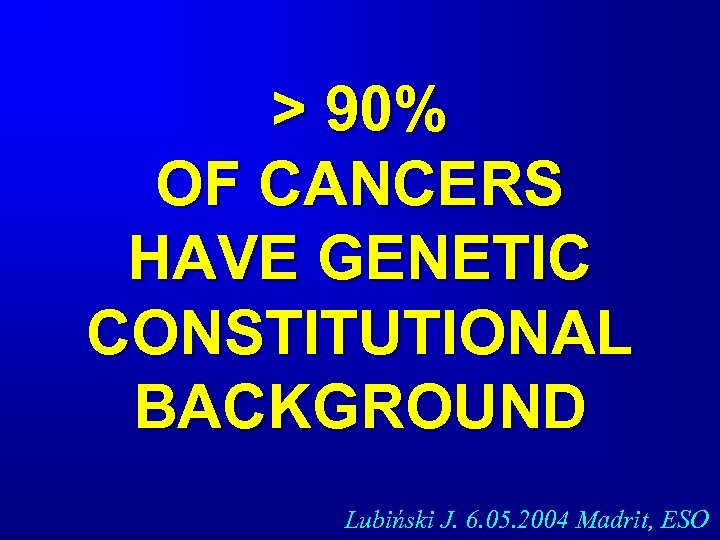 > 90% OF CANCERS HAVE GENETIC CONSTITUTIONAL BACKGROUND Lubiński J. 6. 05. 2004 Madrit,