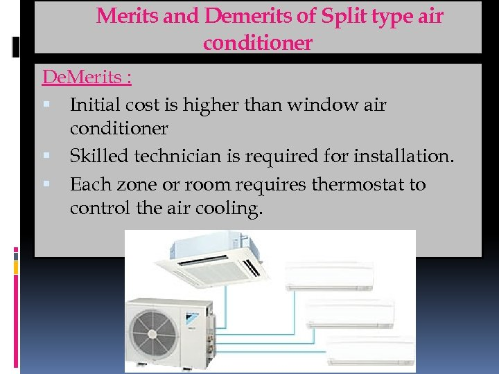 Merits and Demerits of Split type air conditioner De. Merits : Initial cost is