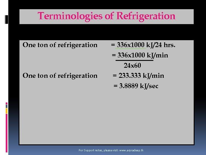 Terminologies of Refrigeration One ton of refrigeration = 336 x 1000 k. J/24 hrs.