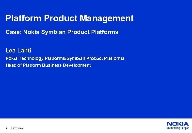 Platform Product Management Case: Nokia Symbian Product Platforms Lea Lahti Nokia Technology Platforms/Symbian Product