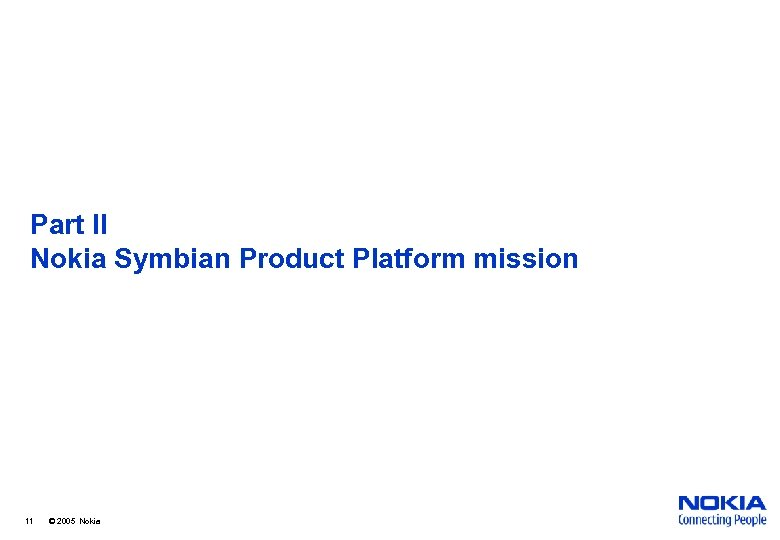 Part II Nokia Symbian Product Platform mission 11 © 2005 Nokia