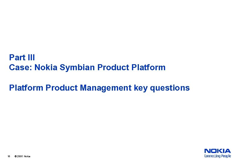 Part III Case: Nokia Symbian Product Platform Product Management key questions 16 © 2005