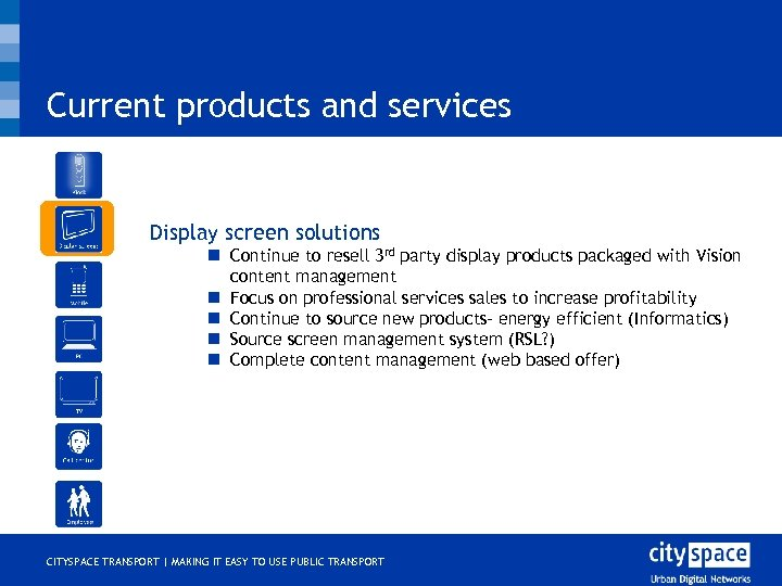 Current products and services o Display screen solutions n Continue to resell 3 rd