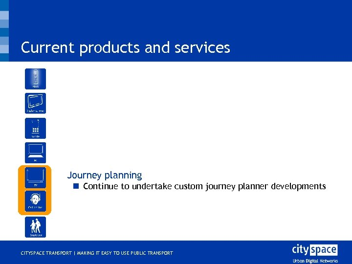 Current products and services o Journey planning n Continue to undertake custom journey planner
