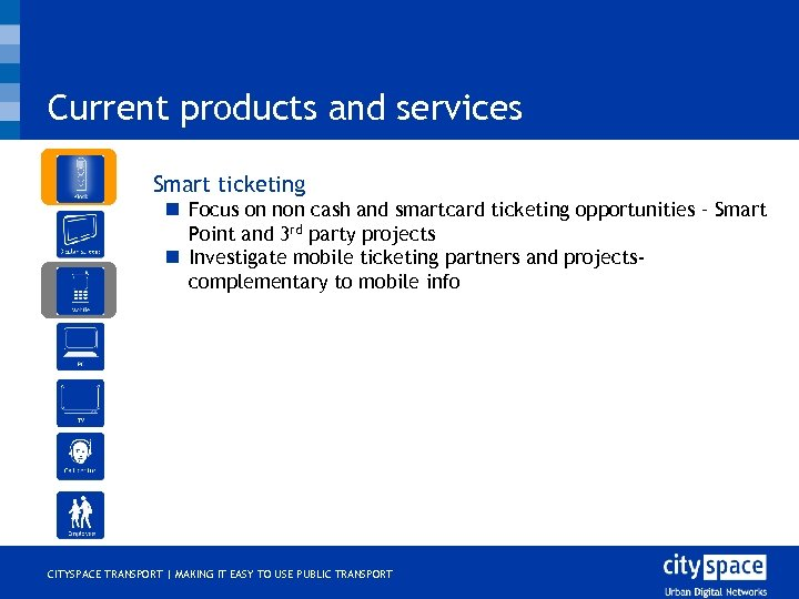 Current products and services o Smart ticketing n Focus on non cash and smartcard