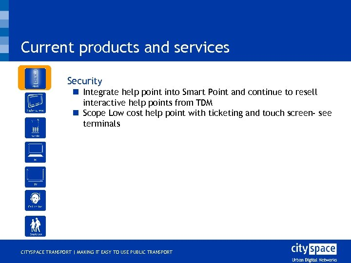 Current products and services o Security n Integrate help point into Smart Point and