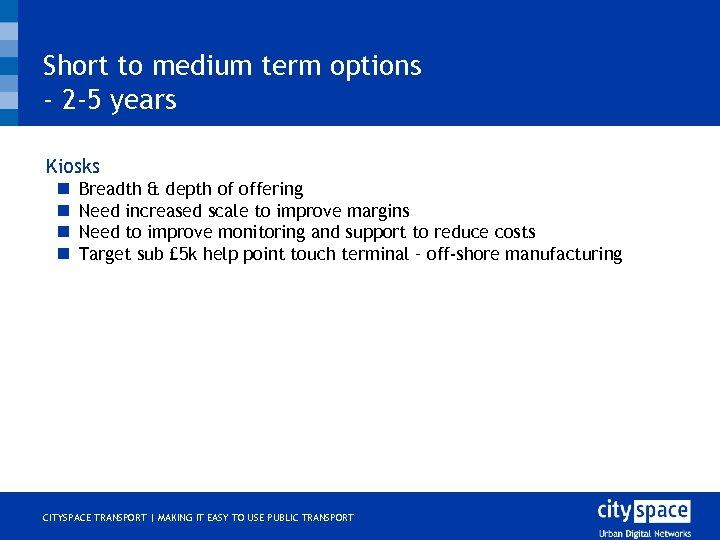 Short to medium term options - 2 -5 years o Kiosks n n Breadth