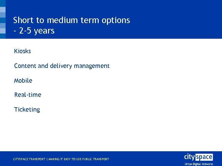 Short to medium term options - 2 -5 years o o o Kiosks Content