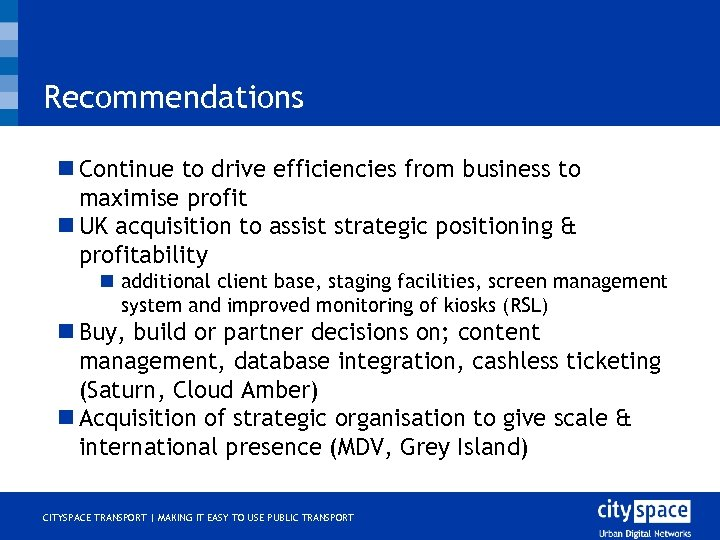 Recommendations n Continue to drive efficiencies from business to maximise profit n UK acquisition