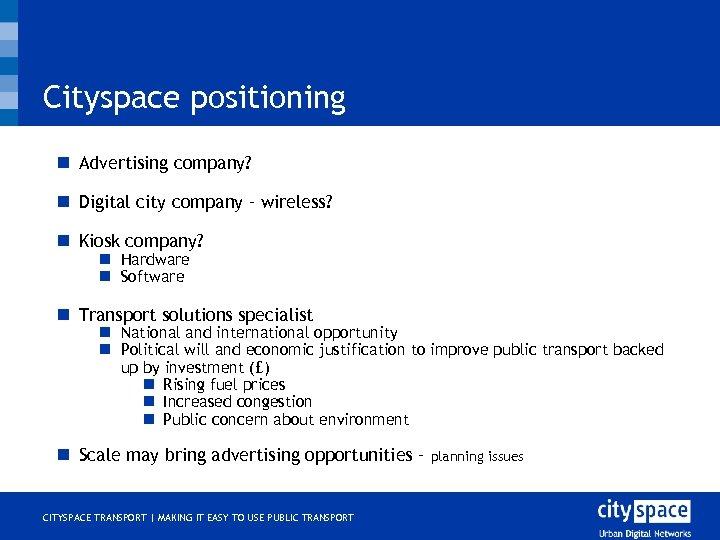 Cityspace positioning n Advertising company? n Digital city company – wireless? n Kiosk company?