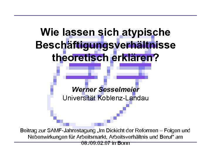 Wie lassen sich atypische Beschäftigungsverhältnisse theoretisch erklären? Werner Sesselmeier Universität Koblenz-Landau Beitrag zur SAMF-Jahrestagung