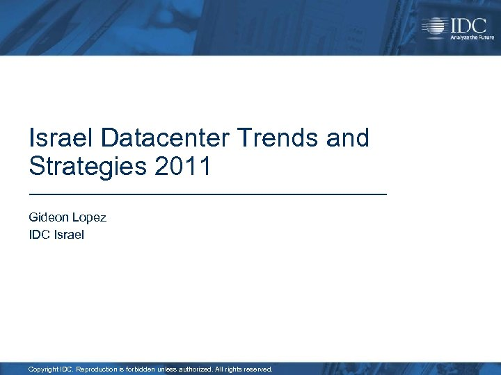 Israel Datacenter Trends and Strategies 2011 Gideon Lopez IDC Israel Copyright IDC. Reproduction is