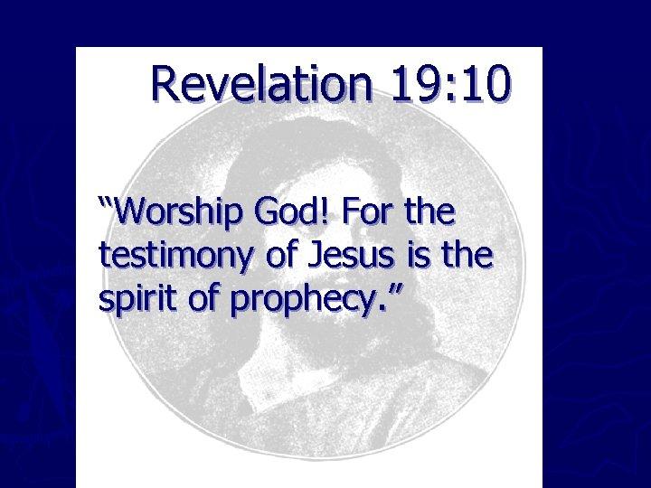 "Revelation 19: 10 ""Worship God! For the testimony of Jesus is the spirit of"