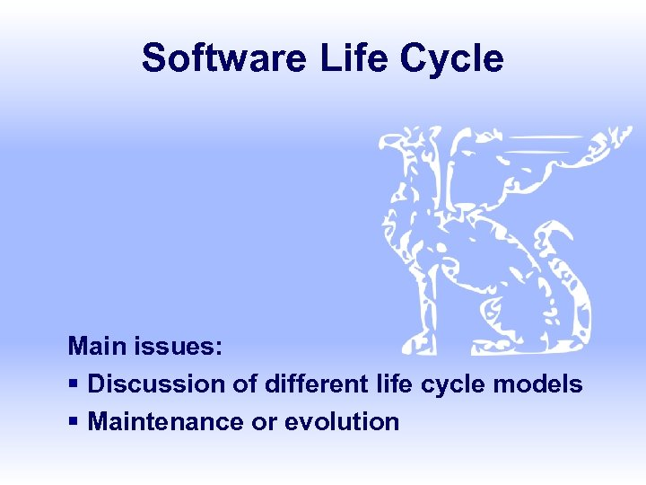 Software Life Cycle Main issues: § Discussion of different life cycle models § Maintenance