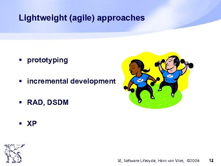 Lightweight (agile) approaches § prototyping § incremental development § RAD, DSDM § XP SE,