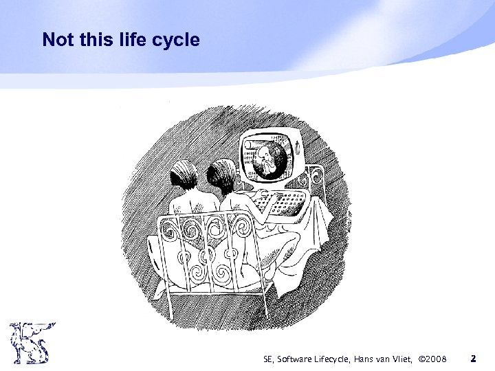 Not this life cycle SE, Software Lifecycle, Hans van Vliet, © 2008 2