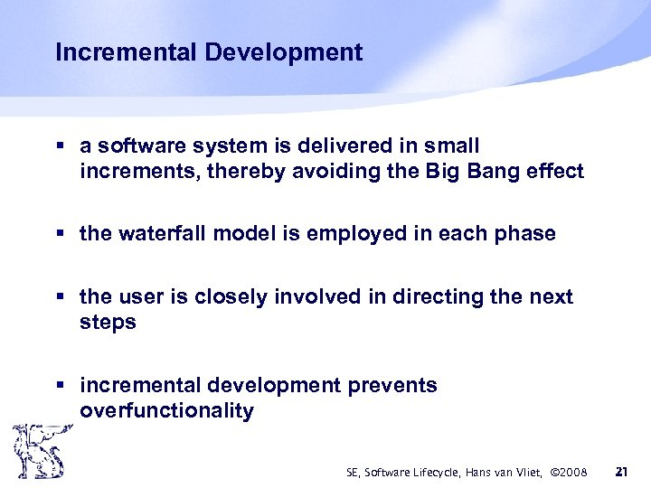 Incremental Development § a software system is delivered in small increments, thereby avoiding the