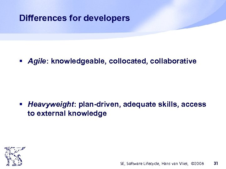Differences for developers § Agile: knowledgeable, collocated, collaborative § Heavyweight: plan-driven, adequate skills, access
