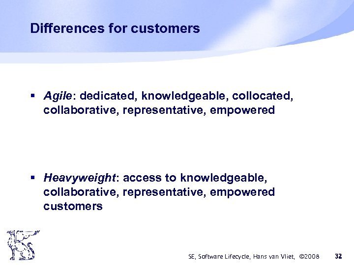 Differences for customers § Agile: dedicated, knowledgeable, collocated, collaborative, representative, empowered § Heavyweight: access