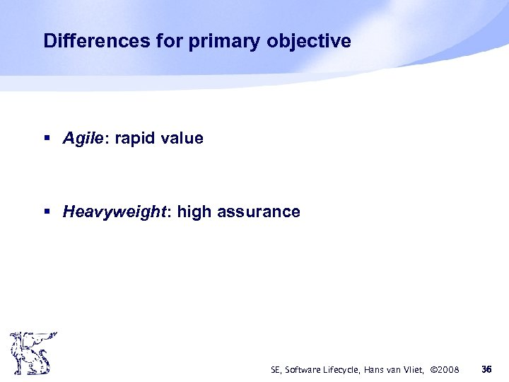 Differences for primary objective § Agile: rapid value § Heavyweight: high assurance SE, Software