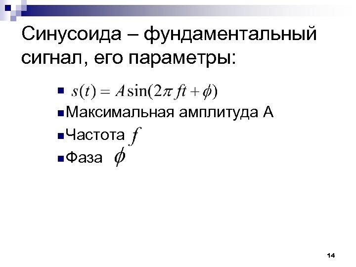 Синусоида – фундаментальный сигнал, его параметры: n n Максимальная амплитуда А n Частота n