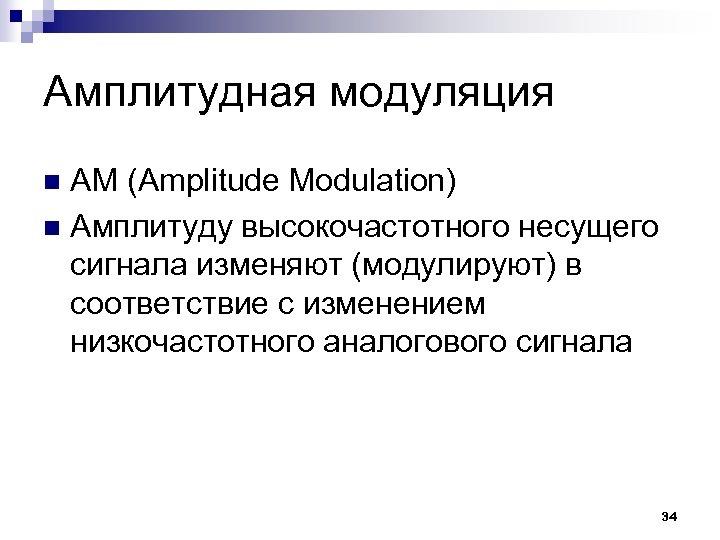 Амплитудная модуляция АМ (Amplitude Modulation) n Амплитуду высокочастотного несущего сигнала изменяют (модулируют) в соответствие
