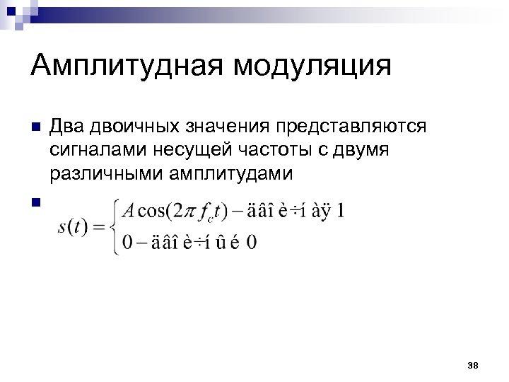 Амплитудная модуляция n n Два двоичных значения представляются сигналами несущей частоты с двумя различными