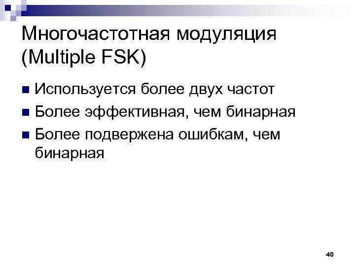 Многочастотная модуляция (Multiple FSK) Используется более двух частот n Более эффективная, чем бинарная n