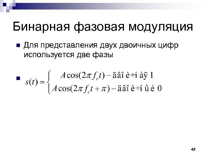 Бинарная фазовая модуляция n Для представления двух двоичных цифр используется две фазы n 42