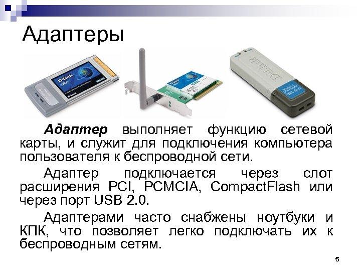 Адаптеры Адаптер выполняет функцию сетевой карты, и служит для подключения компьютера пользователя к беспроводной