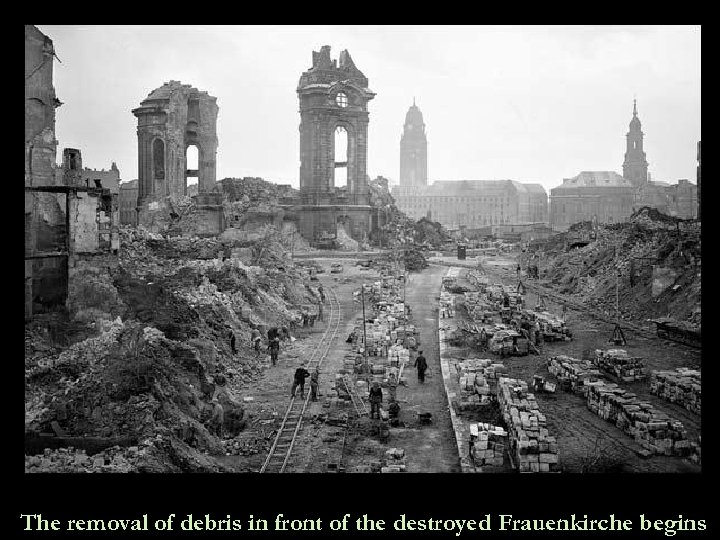 The removal of debris in front of the destroyed Frauenkirche begins
