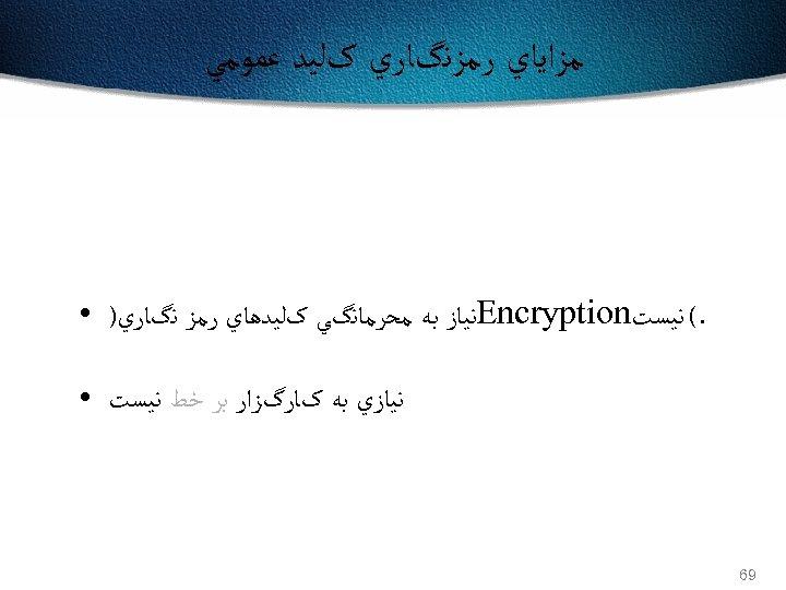 ﻣﺰﺍﻳﺎﻱ ﺭﻣﺰﻧگﺎﺭﻱ کﻠﻴﺪ ﻋﻤﻮﻣﻲ . ( ﻧﻴﺴﺖ Encryption ﻧﻴﺎﺯ ﺑﻪ ﻣﺤﺮﻣﺎﻧگﻲ کﻠﻴﺪﻫﺎﻱ ﺭﻣﺰ