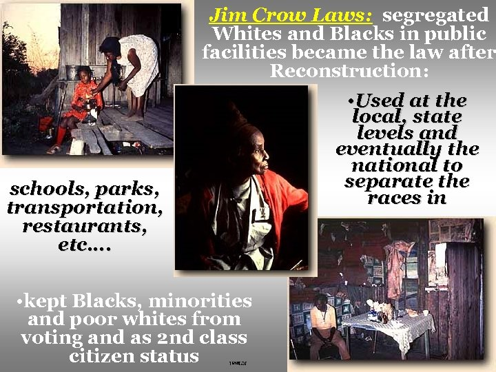 Jim Crow Laws: segregated Whites and Blacks in public facilities became the law after