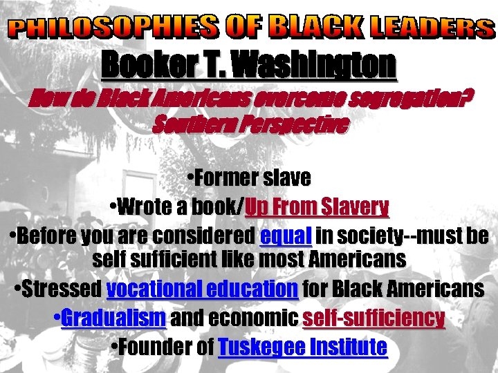 Booker T. Washington How do Black Americans overcome segregation? Southern Perspective • Former slave
