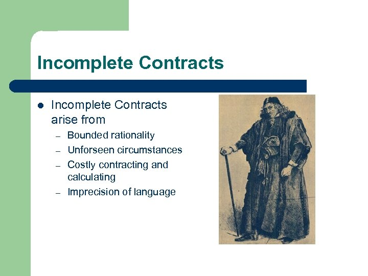 Incomplete Contracts l Incomplete Contracts arise from – – Bounded rationality Unforseen circumstances Costly