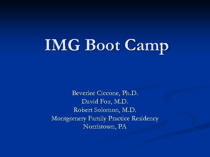 IMG Boot Camp Beverlee Ciccone, Ph. D. David Fox, M. D. Robert Solomon, M.
