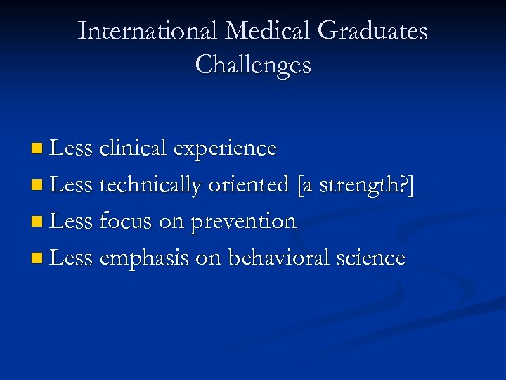 International Medical Graduates Challenges n Less clinical experience n Less technically oriented [a strength?
