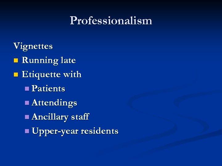 Professionalism Vignettes n Running late n Etiquette with n Patients n Attendings n Ancillary
