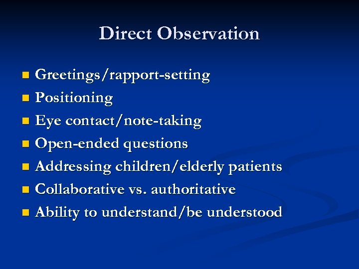 Direct Observation Greetings/rapport-setting n Positioning n Eye contact/note-taking n Open-ended questions n Addressing children/elderly